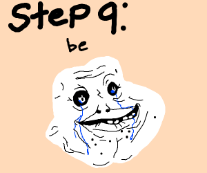 Step 9: Be forever alone