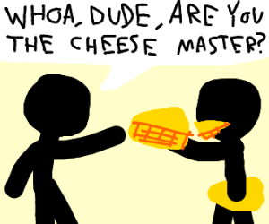 Are you the cheese master?