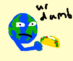 Earth is mean to taco