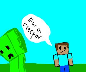 Creeper? Ew man.