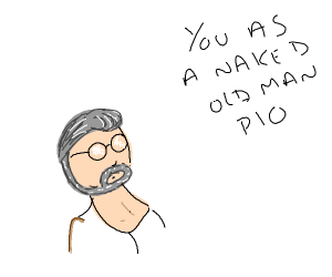 You as naked old man PIO