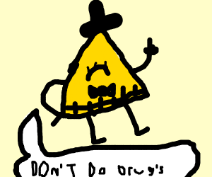 Bill Cipher says Dont do drugs kids!!!