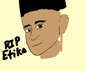 RIP Etika... You will be missed