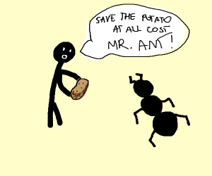 Save the potatO AT ALL COSTS MR. ANT