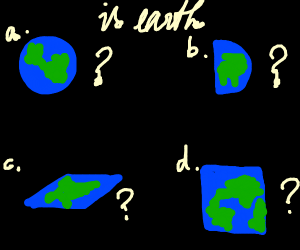 is earth... A) Round B)Half C)Flat D)Square