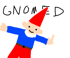 You've Been Gnomed.