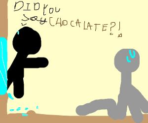 HUUH DID YOU SAY CHOCALATE?