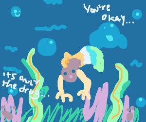 When you take hallucinogens then scuba dive