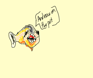 """A piranha saying """"And now on the pot"""""""