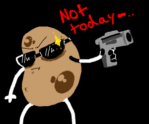 Die potato. not today (gun click)