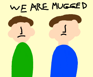 We are getting mugged!