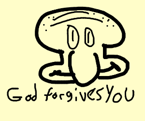 squidward telling you that god forgives you.