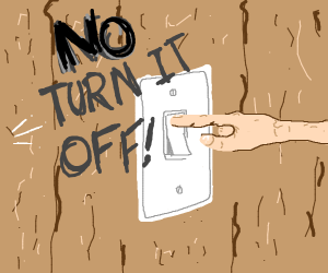 Turn it off! Like a light switch!