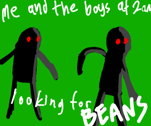 Me and the Bois at 3 am looking for BEANS