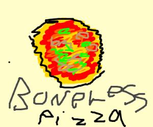 Do you have any BoNeLeSs PiZzA?