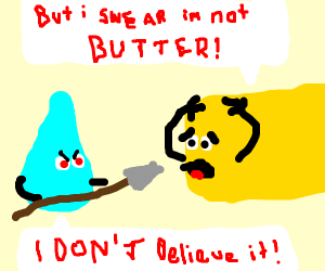 A tear drop is attacking butter.