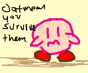 kirby says 3=oatmeal u survive them