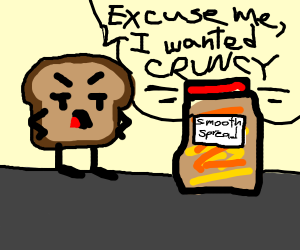 Angry bread wants his spread crunchy