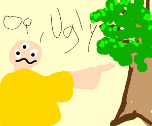"Weird 3 eyed fat guy says ""Oi, Ugly"" to tree"