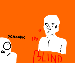 dude's friend goes blind and dude is schocked