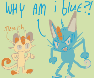 Meowth is angry because he's blue...