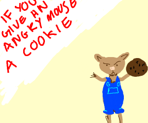 when u give an angry mouse a cookie