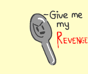 violent spoon wants revenge for sum reason