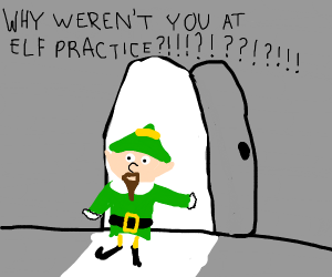 WHY WERENT YOU AT ELF PRACTICE?!!!?!