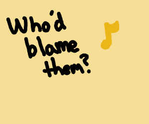 """""""Who'd blame them?"""" with beamed music note"""