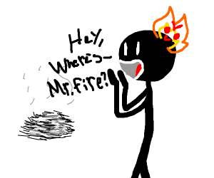 mr.fire where did you go?