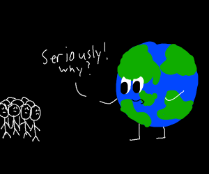 Planet Earth is mad at humanity