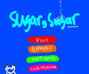 That computer game called Sugar, Sugar.