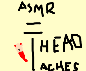 Loud ASMR Induces Headaches and Bleeding Ears