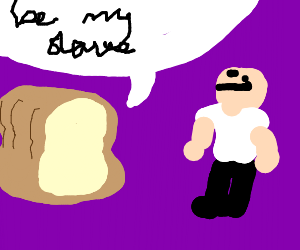 Bread asks human to be his slave.