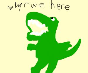 Tyrannosaurus Rexistentialism