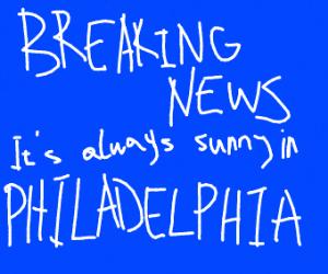 breaking news: its sunny in philadelphia