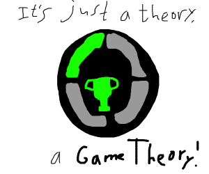 """""""But that's just a theory, a GAME THEORY!"""""""