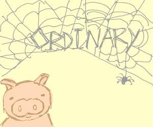 "Charlotte's Web says ""ordinary"" (pig smiles)"