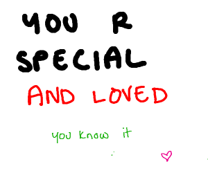 YOU R SPECIAL AND LOVED you know it
