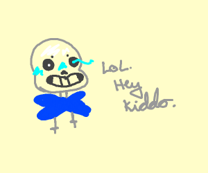 Sans saying lol key kiddo