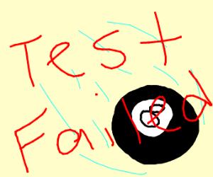 You let the 8 ball fall. Test Failed