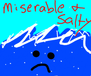 As miserable and salty as the sea