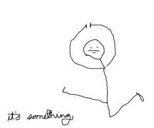 It's something