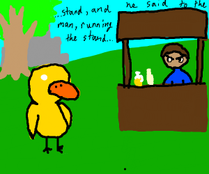 Well, the duck walked up to the lemonade...