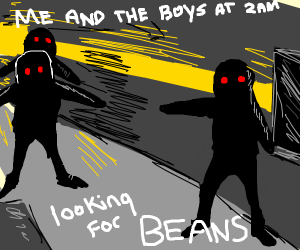 me and the boys looking for some beans