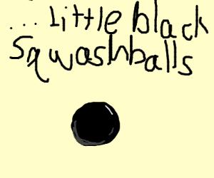 Little black squash balls, this machine makes