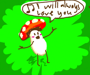 "Mushroom sings ""I will always love you"" loudl"