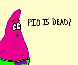 PIO IS DEAD?!