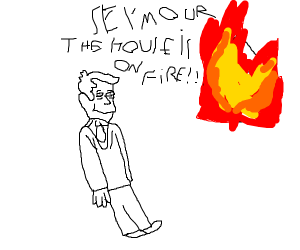 SEYMOUR THE HOUSE IS ON FIRRE