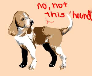 """no, i don't mean """"hound"""""""